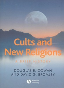Cults and New Religions: A Brief History - Douglas E. Cowan, David G. Bromley
