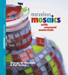 Marvelous Mosaics with Unusual Materials - George W. Shannon, Pat Torlen