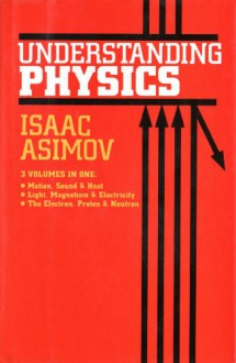 Understanding Physics (Motion, Sound, and Heat / Light, Magnetism, and Electricity / The Electron, Proton, and Neutron) - Isaac Asimov