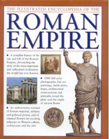 The Illustrated Encyclopedia of the Roman Empire: A complete history of the rise and fall of the Roman Empire, chronicling the story of the most ... civilization the world has ever known - Nigel Rodgers