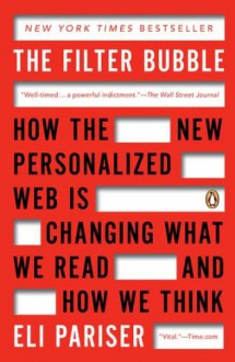 The Filter Bubble: How the New Personalized Web Is Changing What We Read and How We Think - Eli Pariser