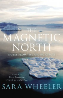 The Magnetic North: Notes From The Arctic Circle - Sara Wheeler