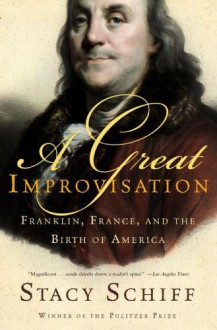 A Great Improvisation: Franklin, France, and the Birth of America - Stacy Schiff