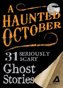 A Haunted October: 31 Seriously Scary Ghost Stories - Editors Of Adams Media