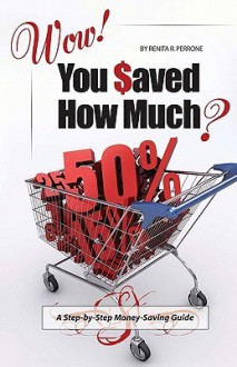 Wow! You Saved How Much?: A Step By Step Money Saving Guide (Volume 1) - Renita R. Perrone, Heidi J. Cole