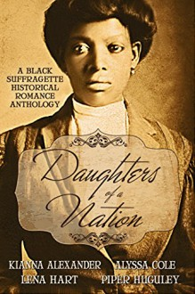 Daughters of a Nation: A Black Suffragette Historical Romance Anthology - Alyssa Cole, Kianna Alexander, Lena Hart, Piper Huguley