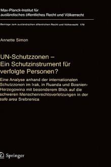 Un-Schutzzonen - Ein Schutzinstrument Fur Verfolgte Personen?: Eine Analyse Anhand Der Internationalen Schutzzonen Im Irak, in Ruanda Und Bosnien-Herzegowina Mit Besonderem Blick Auf Die Schweren Menschenrechtsverletzungen in Der Safe Area Srebrenica - Annette Simon