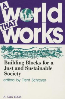 A World That Works: Building Blocks For A Just And Sustainable Society - Trent Schroyer