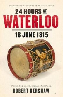 24 Hours at Waterloo: 18 June 1815 - Robert Kershaw