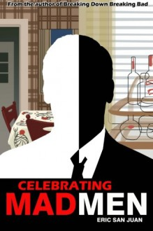 Celebrating Mad Men: Your Unofficial Guide to What Makes the Show and Its Characters Tick - Eric San Juan
