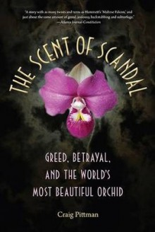 The Scent Of Scandal: Greed, Betrayal, And The World's Most Beautiful Orchid - Craig Pittman