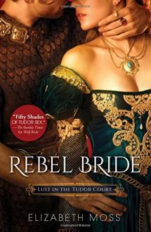 Rebel Bride (Lust in the Tudor Court) - Elizabeth Moss