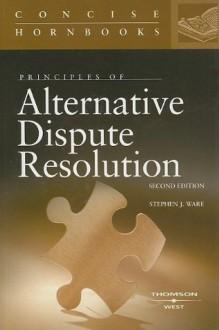 Principles of Alternative Dispute Resolution (Concise Hornbooks) - Stephen J. Ware