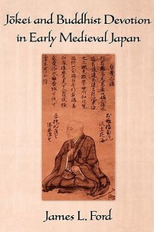 Jōkei and Buddhist Devotion in Early Medieval Japan - James L. Ford