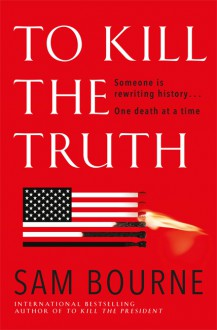 To Kill the Truth (Maggie Costello #4) - Sam Bourne