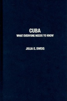 Cuba: What Everyone Needs to Know - Julia Sweig
