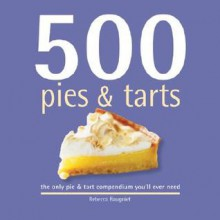 500 Pies & Tarts: The Only Pie & Tart Compendium You'll Ever Need - Rebecca Baugniet