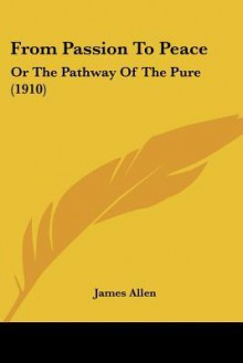From Passion to Peace: Or the Pathway of the Pure (1910) - James Allen