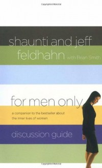 For Men Only Discussion Guide: A Companion to the Bestseller About the Inner Lives of Women - Jeff Feldhahn, Shaunti Feldhahn, Brian W. Smith