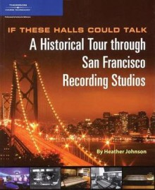 If These Halls Could Talk: A Historical Tour through San Francisco Recording Studios - Heather Johnson