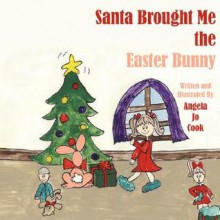 Santa Brought Me the Easter Bunny - Angela Jo Cook