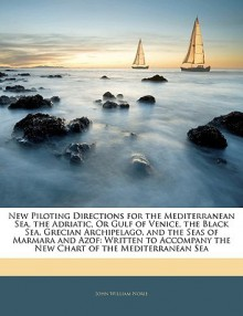 New Piloting Directions for the Mediterranean Sea, the Adriatic, or Gulf of Venice, the Black Sea, Grecian Archipelago, and the Seas of Marmara and Az - John Norie