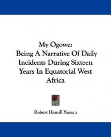 My Ogowe: Being a Narrative of Daily Incidents During Sixteen Years in Equatorial West Africa - Robert Nassau