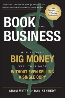 Book The Business: How To Make BIG MONEY With Your Book Without Even Selling A Single Copy - Adam Witty, Dan Kennedy