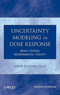 Uncertainty Modeling in Dose Response: Bench Testing Environmental Toxicity - Roger M. Cooke
