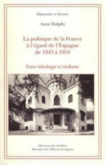 La Politique de La France A L'Egard de L'Espagne de 1945 a 1955: Entre Ideologie Et Realisme - Anne Dulphy, Direction Des Archives, Ministere Des Affaires Etrangeres (Paris