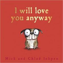 I Will Love You Anyway - Mick Inkpen, Chloe Inkpen