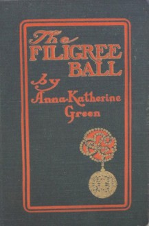 The Filigree Ball: Being a Full and True Account of the Solution of the Mystery Concerning the Jeffrey-Moore Affair - Anna Katharine Green