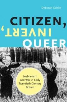Citizen, Invert, Queer: Lesbianism and War in Early Twentieth-Century Britain - Deborah Cohler