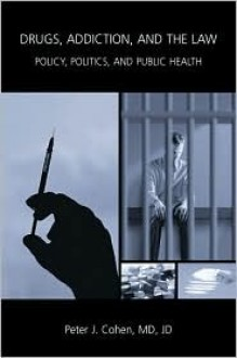 Drugs, Addiction, and the Law: Policy, Politics, and Public Health - Peter J. Cohen