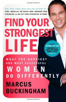 Find Your Strongest Life: What the Happiest and Most Successful Women Do Differently - Marcus Buckingham