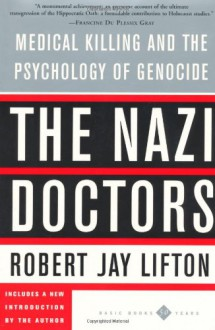 The Nazi Doctors: Medical Killing and the Psychology of Genocide - Robert Jay Lifton