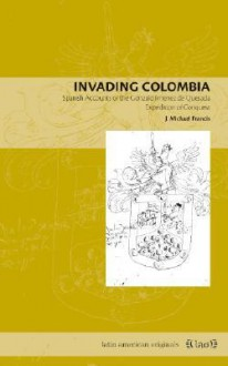 Invading Colombia: Spanish Accounts of the Gonzalo Jimenez de Quesada Expedition of Conquest - J. Michael Francis