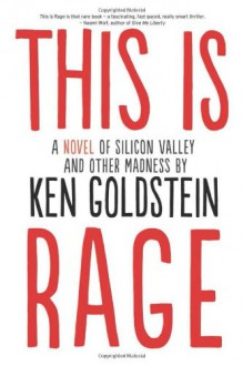 This is Rage: A Novel of Silicon Valley and Other Madness - Ken Goldstein