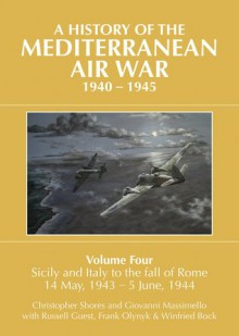 A History of the Mediterranean Air War, 1940-1945. Volume 4: Sicily and Italy to the Fall of Rome 14 May, 1943 - 5 June, 1944 - Christopher Shores, Giovanni Massimello