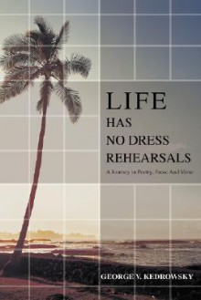 Life Has No Dress Rehearsals: A Journey in Poetry, Prose and Verse - George V Kedrowsky