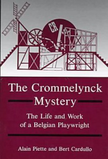 The Crommelynck Mystery: The Life and Work of a Belgian Playwright - Alain Piette, Bert Cardullo