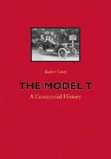 The Model T: A Centennial History - Robert H. Casey