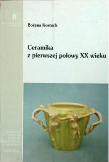 Ceramika z pierwszej połowy XX wieku w kolekcji Muzeum Narodowego w Krakowie - Bożena Kostuch