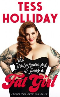 The Not So Subtle Art of Being A Fat Girl: Loving the Skin You're In - Tess Holliday