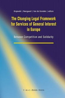 The Changing Legal Framework for Services of General Interest in Europe: Between Competition and Solidarity - Markus Krajewski, Ulla Neergaard, Johan van de Gronden