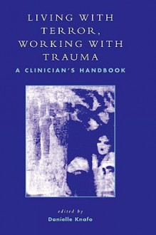 Living with Terror, Working with Trauma: A Clinician's Handbook - Danielle Knafo