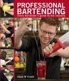 Professional Bartending: Every Bartender's Guide to the Industry - Adam W. Freeth