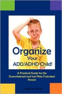 Organize Your ADD/ADHD Child - Cheryl R. Carter
