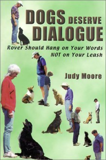 Dogs Deserve Dialogue: Rover Should Hang on Your Words NOT on Your Leash - Judy Moore, Jim Moore