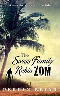 The Swiss Family RobinZOM: The Classic Family Adventure... Now With Zombies! - Perrin Briar